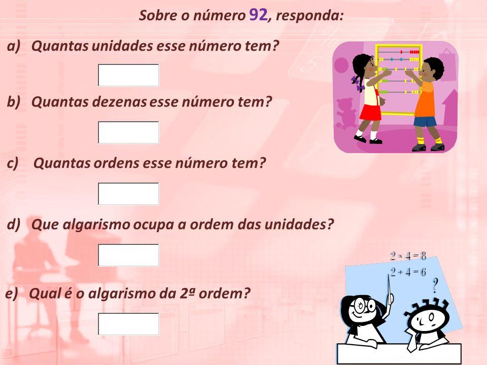 Sobre o número 92, responda: a)Quantas unidades esse número tem? b) Quantas dezenas esse número tem? c) Quantas ordens esse número tem? d) Que algaris