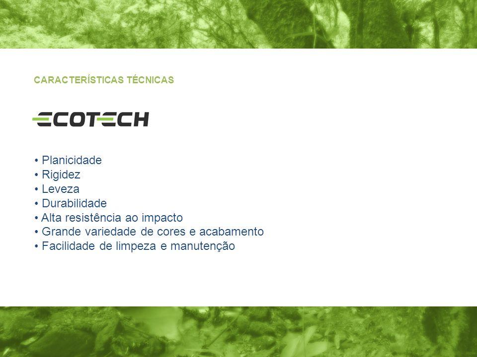 CARACTERÍSTICAS TÉCNICAS Planicidade Rigidez Leveza Durabilidade Alta resistência ao impacto Grande variedade de cores e acabamento Facilidade de limp