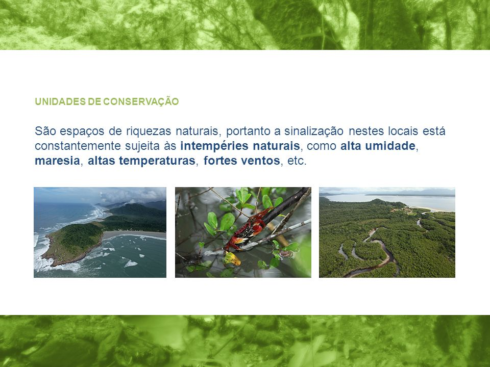 UNIDADES DE CONSERVAÇÃO São espaços de riquezas naturais, portanto a sinalização nestes locais está constantemente sujeita às intempéries naturais, co