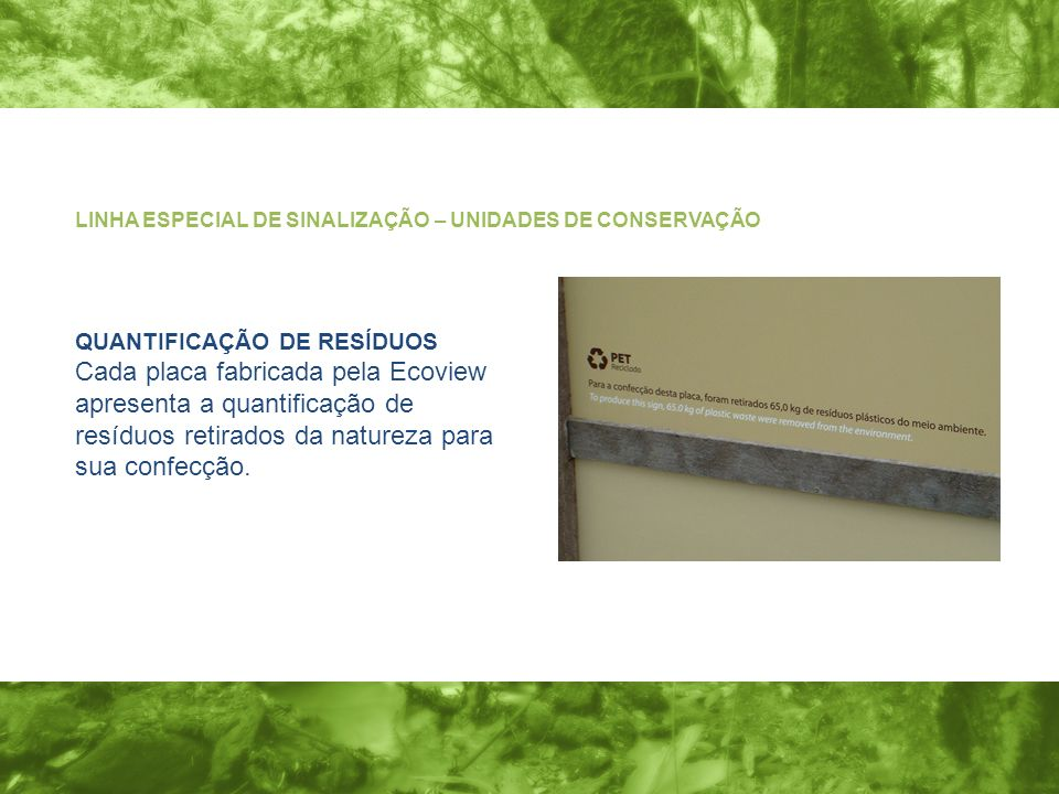 QUANTIFICAÇÃO DE RESÍDUOS Cada placa fabricada pela Ecoview apresenta a quantificação de resíduos retirados da natureza para sua confecção. LINHA ESPE