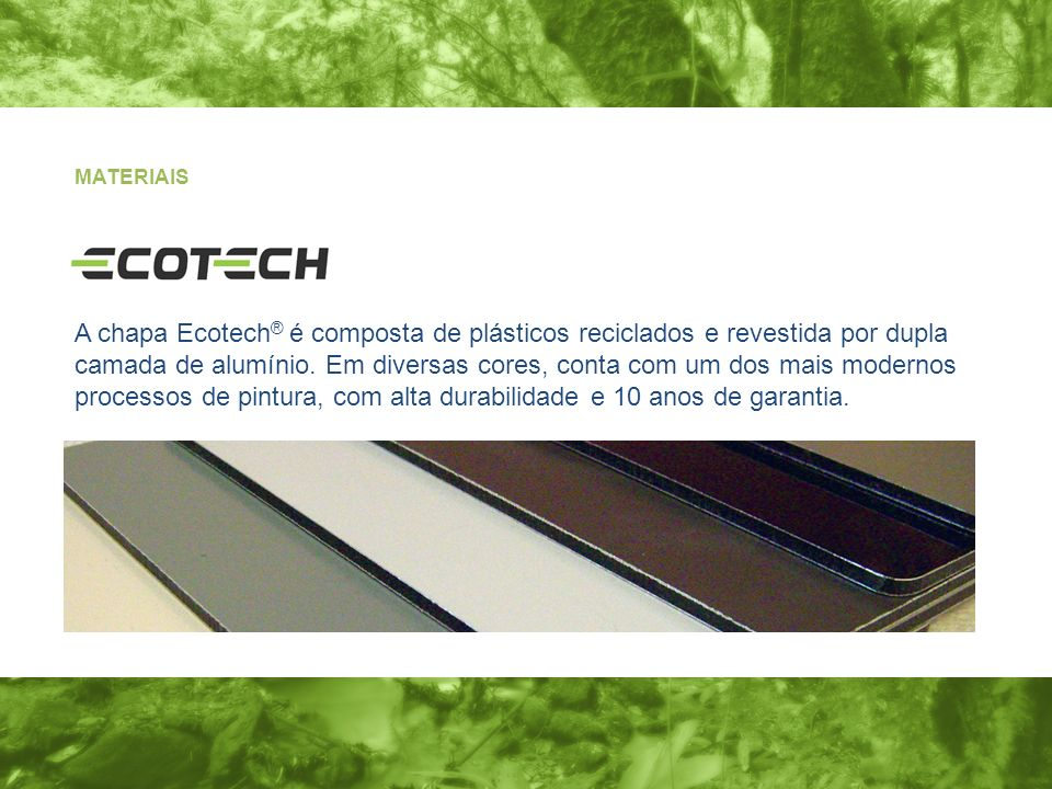 A chapa Ecotech ® é composta de plásticos reciclados e revestida por dupla camada de alumínio. Em diversas cores, conta com um dos mais modernos proce