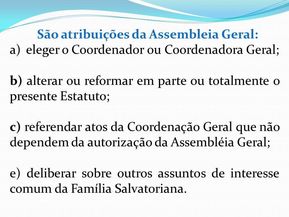 São atribuições da Assembleia Geral: a)eleger o Coordenador ou Coordenadora Geral; b) alterar ou reformar em parte ou totalmente o presente Estatuto;