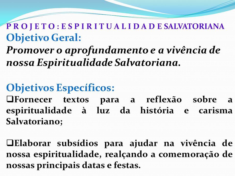 P R O J E T O : E S P I R I T U A L I D A D E SALVATORIANA Objetivo Geral: Promover o aprofundamento e a vivência de nossa Espiritualidade Salvatorian