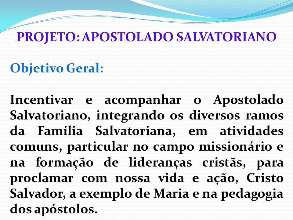 PROJETO: APOSTOLADO SALVATORIANO Objetivo Geral: Incentivar e acompanhar o Apostolado Salvatoriano, integrando os diversos ramos da Família Salvatoria