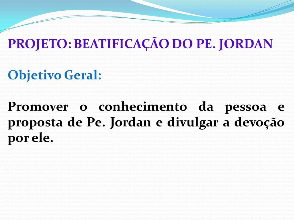 PROJETO: BEATIFICAÇÃO DO PE. JORDAN Objetivo Geral: Promover o conhecimento da pessoa e proposta de Pe. Jordan e divulgar a devoção por ele.