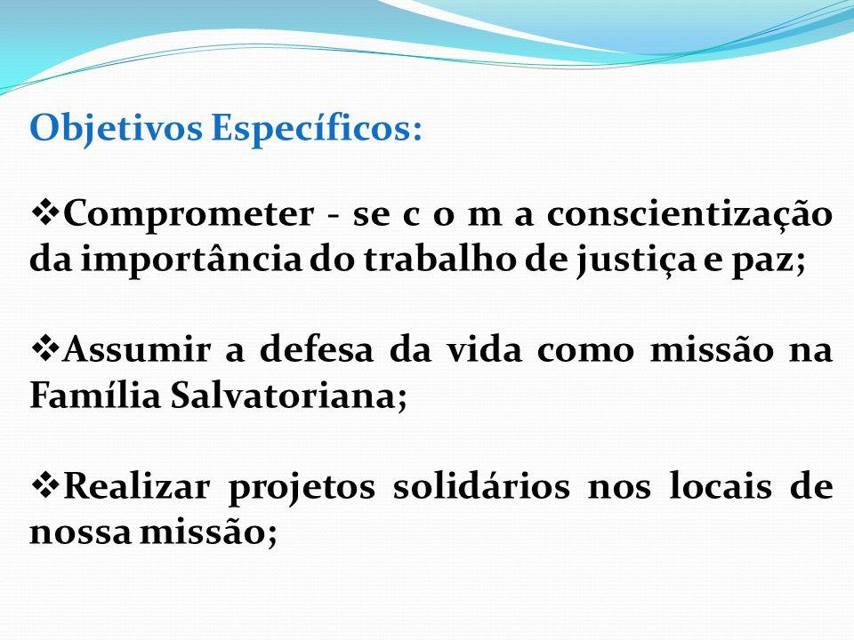 Objetivos Específicos: Comprometer - se c o m a conscientização da importância do trabalho de justiça e paz; Assumir a defesa da vida como missão na F