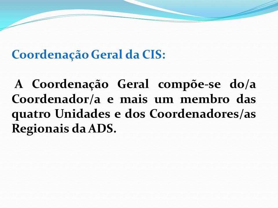 Coordenação Geral da CIS: A Coordenação Geral compõe-se do/a Coordenador/a e mais um membro das quatro Unidades e dos Coordenadores/as Regionais da AD