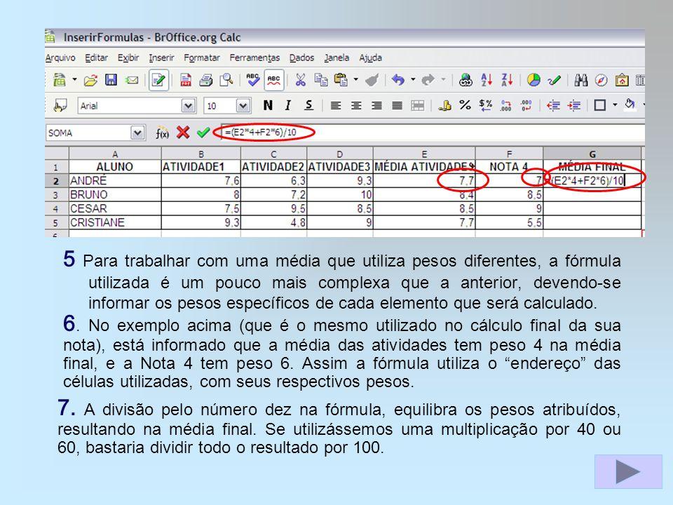 5 Para trabalhar com uma média que utiliza pesos diferentes, a fórmula utilizada é um pouco mais complexa que a anterior, devendo-se informar os pesos específicos de cada elemento que será calculado.