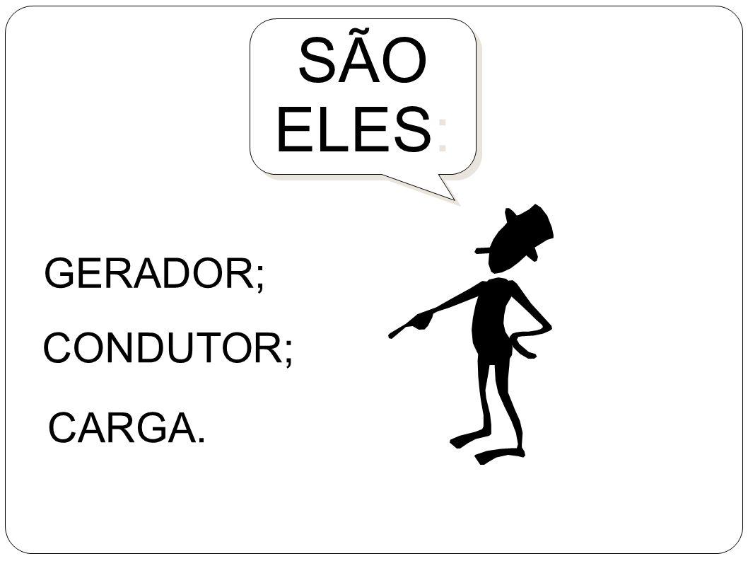 SÃO ELES: GERADOR, CONDUTOR;