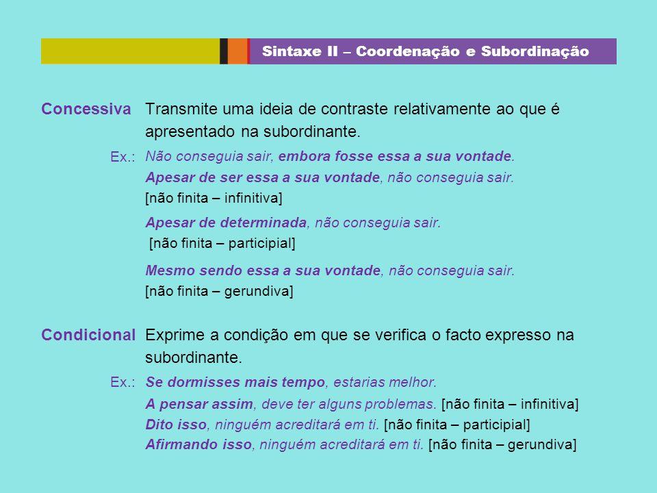 Concessiva Transmite uma ideia de contraste relativamente ao que é apresentado na subordinante. Ex.: Não conseguia sair, embora fosse essa a sua vonta