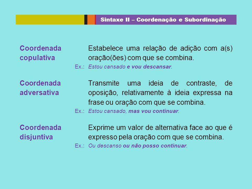 Coordenada copulativa Estabelece uma relação de adição com a(s) oração(ões) com que se combina. Ex.: Estou cansado e vou descansar. Coordenada adversa