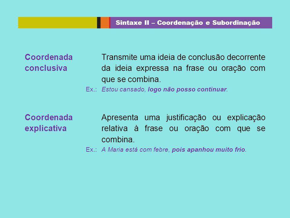 Coordenada conclusiva Transmite uma ideia de conclusão decorrente da ideia expressa na frase ou oração com que se combina. Ex.: Estou cansado, logo nã