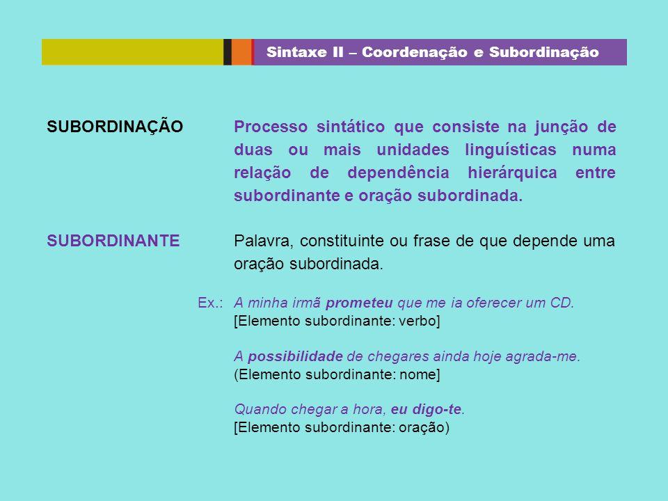 SUBORDINAÇÃOProcesso sintático que consiste na junção de duas ou mais unidades linguísticas numa relação de dependência hierárquica entre subordinante
