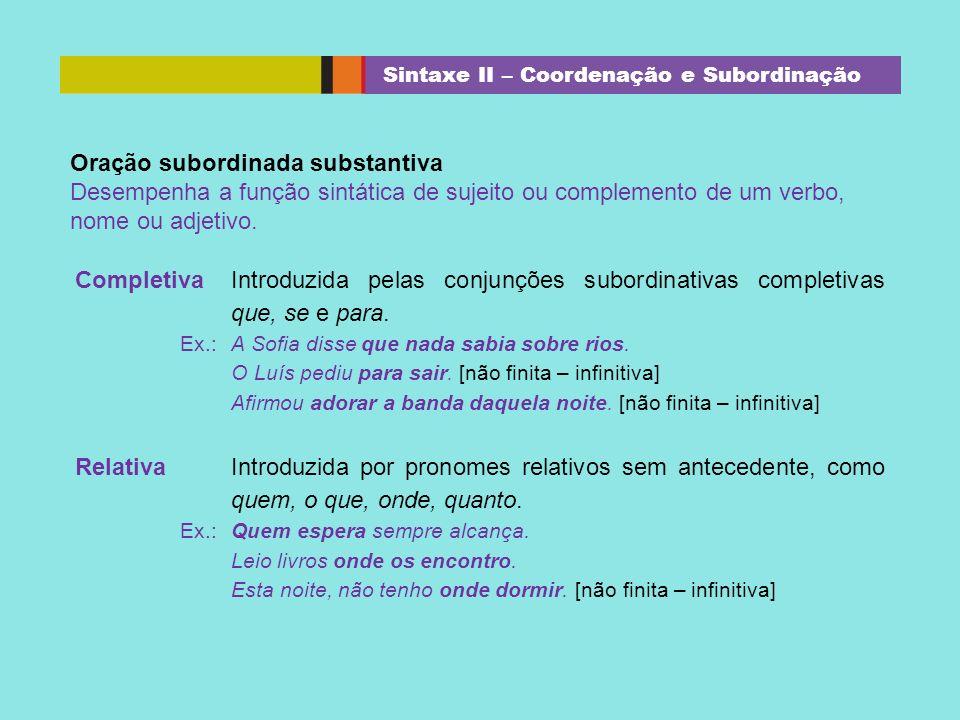 Completiva Introduzida pelas conjunções subordinativas completivas que, se e para. Ex.:A Sofia disse que nada sabia sobre rios. O Luís pediu para sair