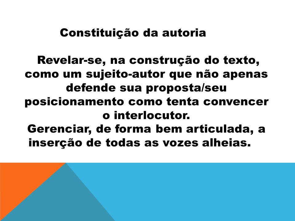 Constituição da autoria Revelar-se, na construção do texto, como um sujeito-autor que não apenas defende sua proposta/seu posicionamento como tenta co