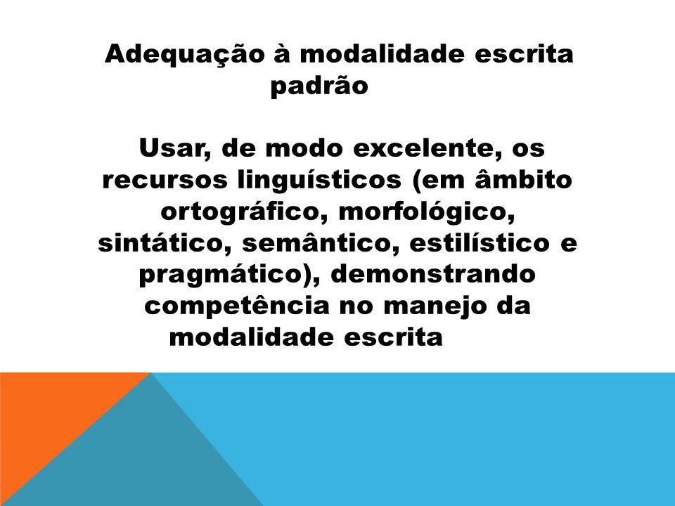 Adequação à modalidade escrita padrão Usar, de modo excelente, os recursos linguísticos (em âmbito ortográfico, morfológico, sintático, semântico, est