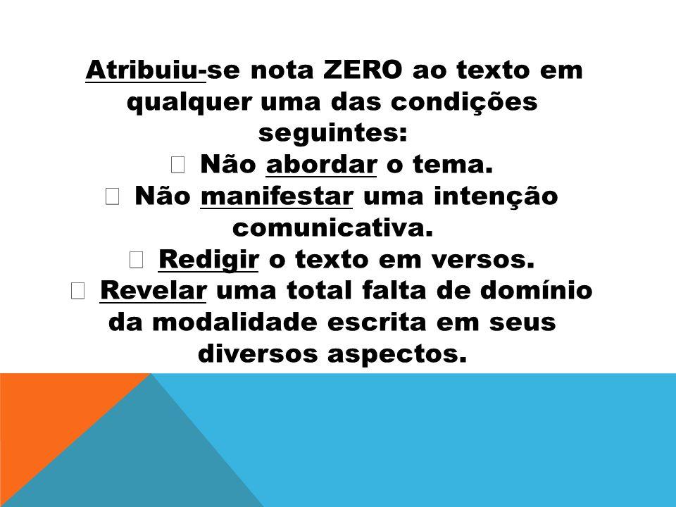 Atribuiu-se nota ZERO ao texto em qualquer uma das condições seguintes: Não abordar o tema. Não manifestar uma intenção comunicativa. Redigir o texto