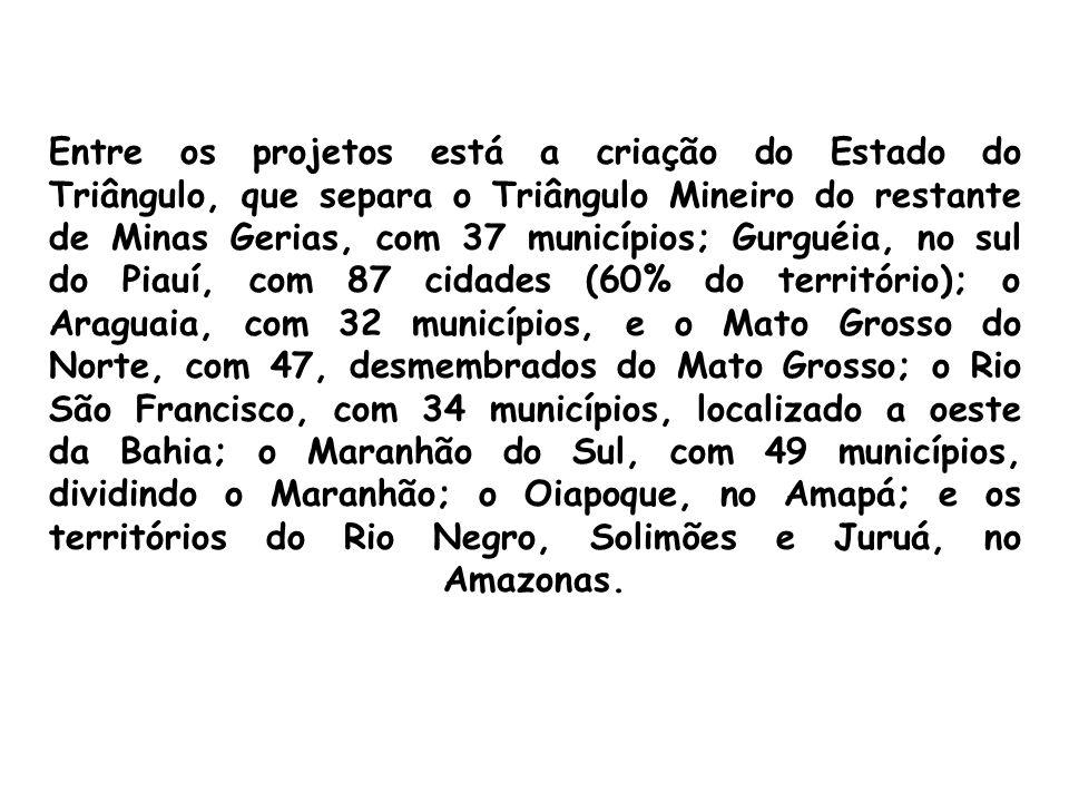 Entre os projetos está a criação do Estado do Triângulo, que separa o Triângulo Mineiro do restante de Minas Gerias, com 37 municípios; Gurguéia, no s
