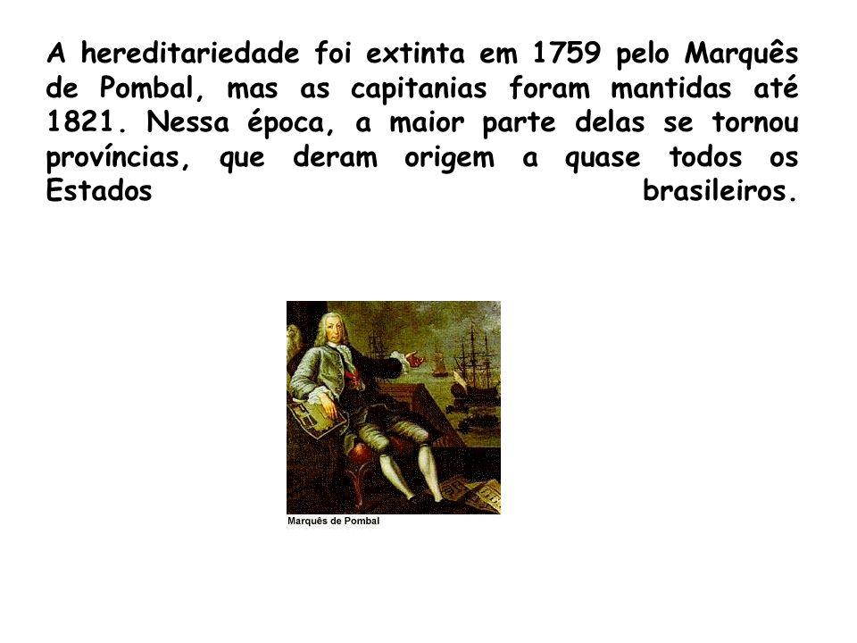 A hereditariedade foi extinta em 1759 pelo Marquês de Pombal, mas as capitanias foram mantidas até 1821. Nessa época, a maior parte delas se tornou pr