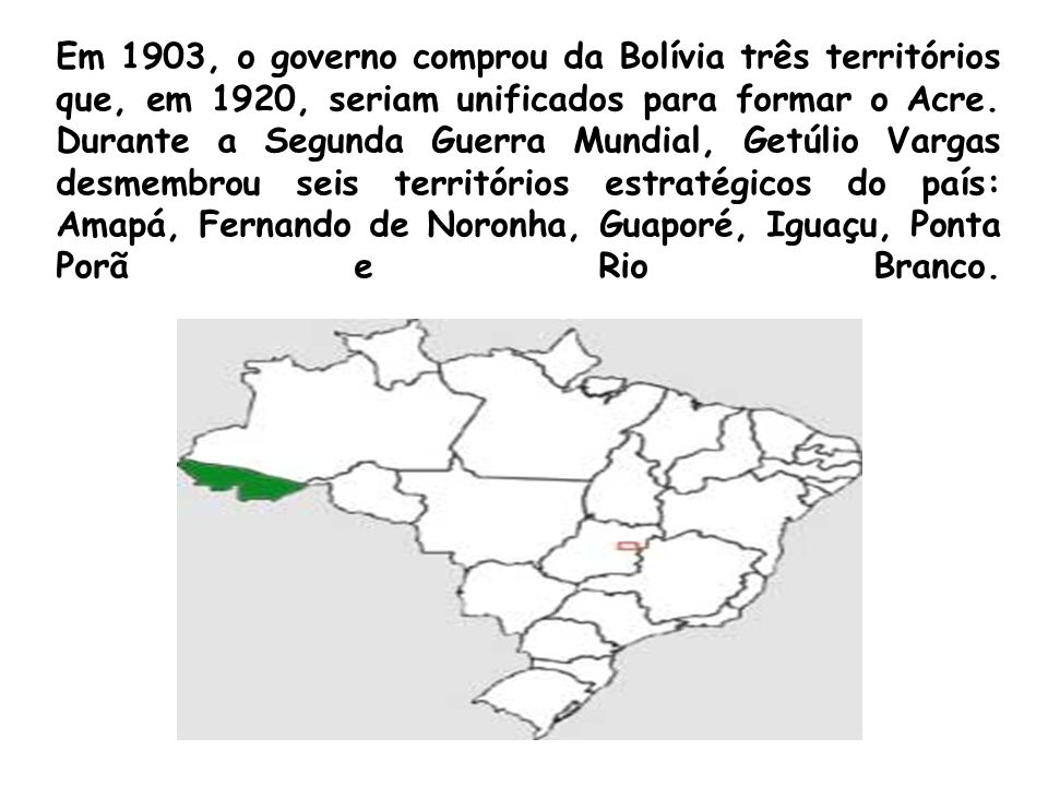 Em 1903, o governo comprou da Bolívia três territórios que, em 1920, seriam unificados para formar o Acre. Durante a Segunda Guerra Mundial, Getúlio V