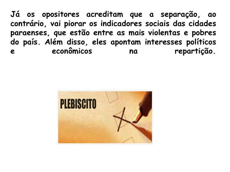 Já os opositores acreditam que a separação, ao contrário, vai piorar os indicadores sociais das cidades paraenses, que estão entre as mais violentas e