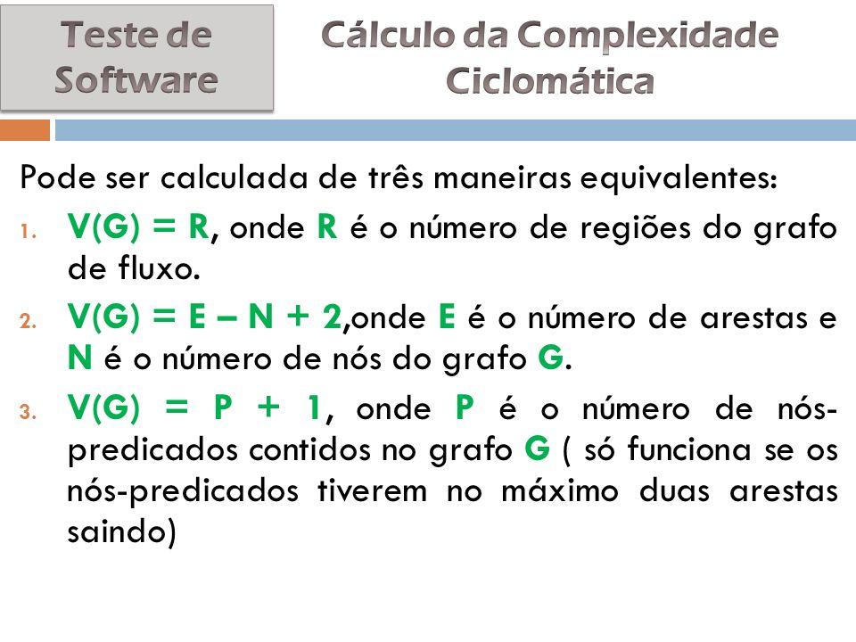 Pode ser calculada de três maneiras equivalentes: 1. V(G) = R, onde R é o número de regiões do grafo de fluxo. 2. V(G) = E – N + 2,onde E é o número d