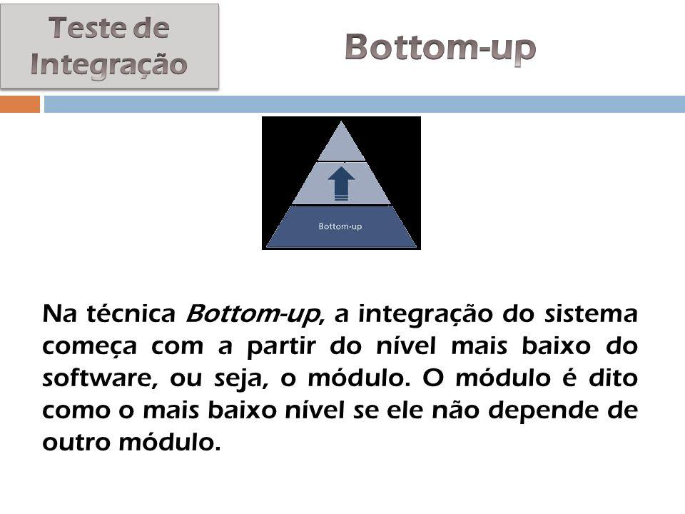 Na técnica Bottom-up, a integração do sistema começa com a partir do nível mais baixo do software, ou seja, o módulo. O módulo é dito como o mais baix