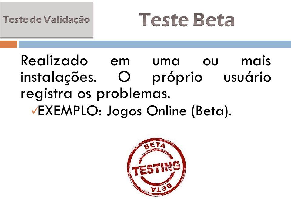 Realizado em uma ou mais instalações. O próprio usuário registra os problemas. EXEMPLO: Jogos Online (Beta).