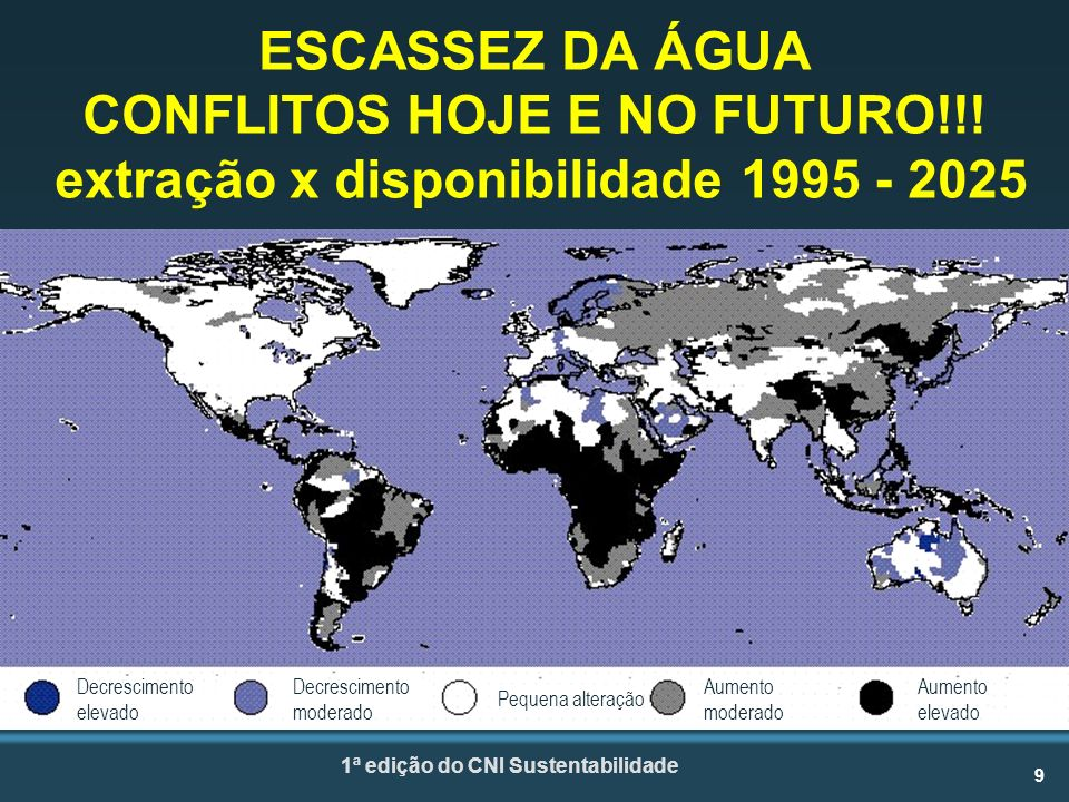 9 1ª edição do CNI Sustentabilidade Decrescimento elevado Decrescimento moderado Pequena alteração Aumento moderado Aumento elevado ESCASSEZ DA ÁGUA CONFLITOS HOJE E NO FUTURO!!.