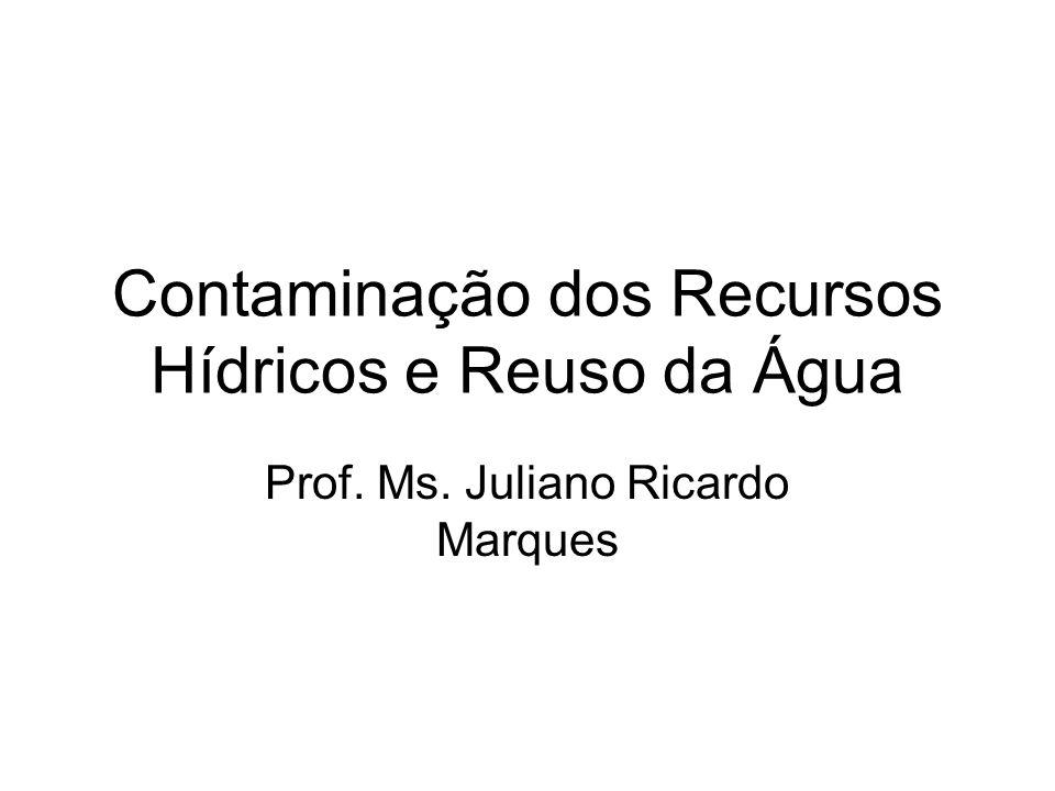 Contaminação dos Recursos Hídricos e Reuso da Água Prof. Ms. Juliano Ricardo Marques