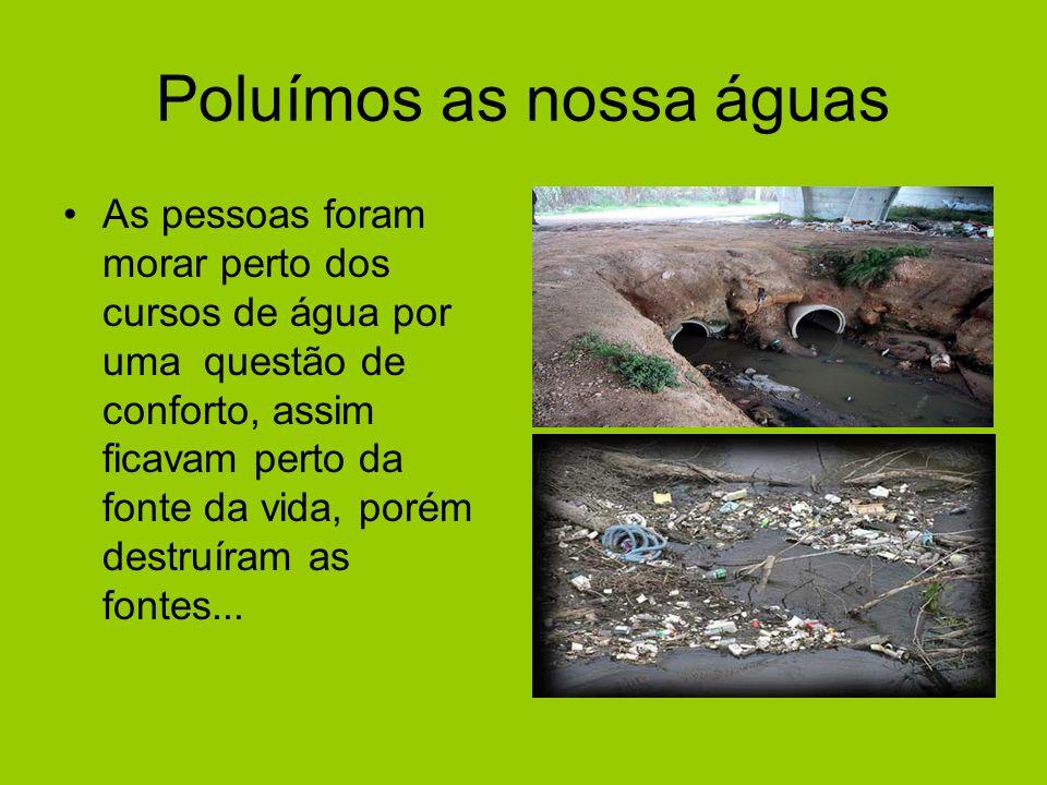 Poluímos as nossa águas As pessoas foram morar perto dos cursos de água por uma questão de conforto, assim ficavam perto da fonte da vida, porém destruíram as fontes...