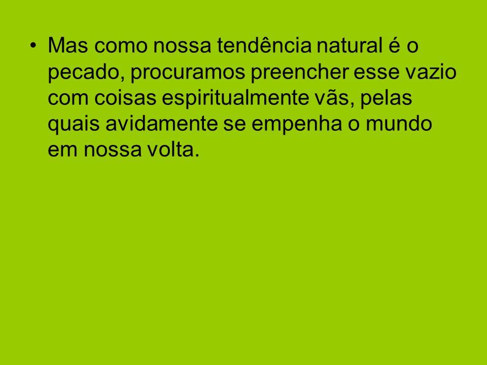 Mas como nossa tendência natural é o pecado, procuramos preencher esse vazio com coisas espiritualmente vãs, pelas quais avidamente se empenha o mundo