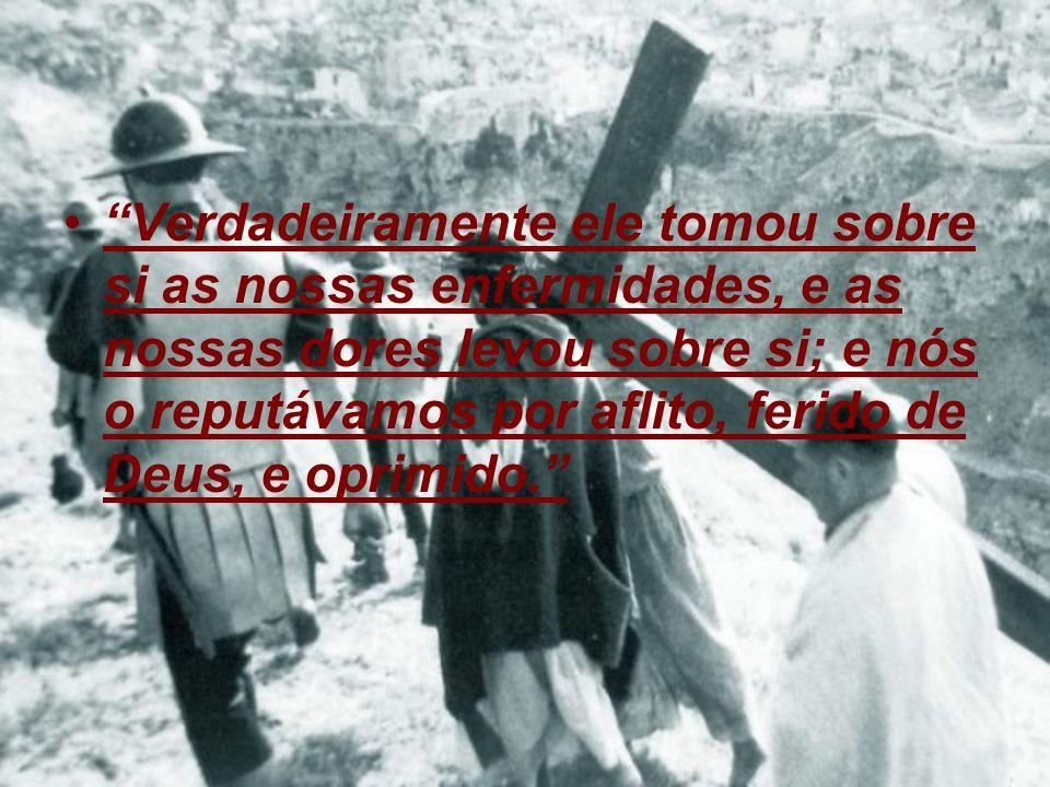Verdadeiramente ele tomou sobre si as nossas enfermidades, e as nossas dores levou sobre si; e nós o reputávamos por aflito, ferido de Deus, e oprimid