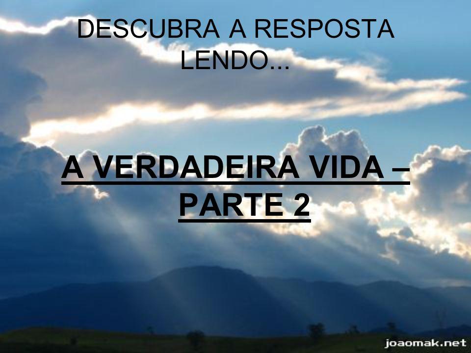DESCUBRA A RESPOSTA LENDO... A VERDADEIRA VIDA – PARTE 2