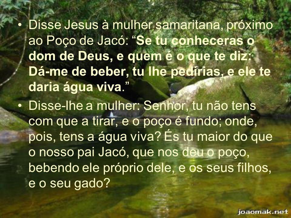 Disse Jesus à mulher samaritana, próximo ao Poço de Jacó: Se tu conheceras o dom de Deus, e quem é o que te diz: Dá-me de beber, tu lhe pedirias, e el