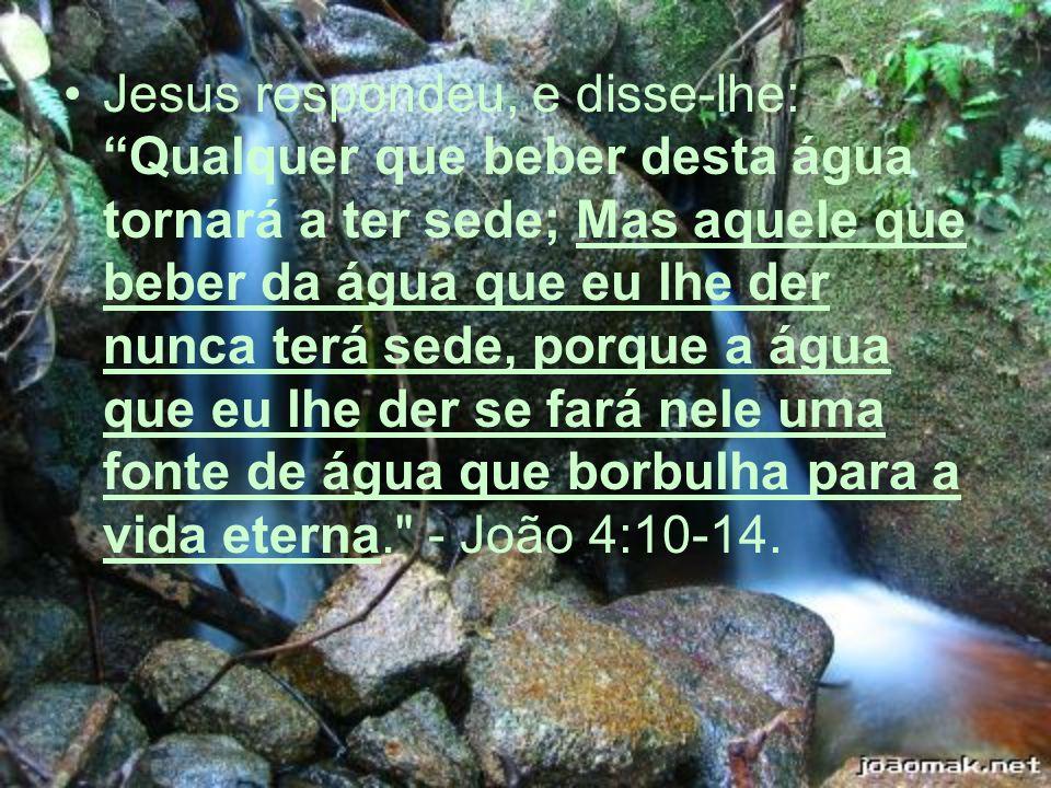Jesus respondeu, e disse-lhe: Qualquer que beber desta água tornará a ter sede; Mas aquele que beber da água que eu lhe der nunca terá sede, porque a
