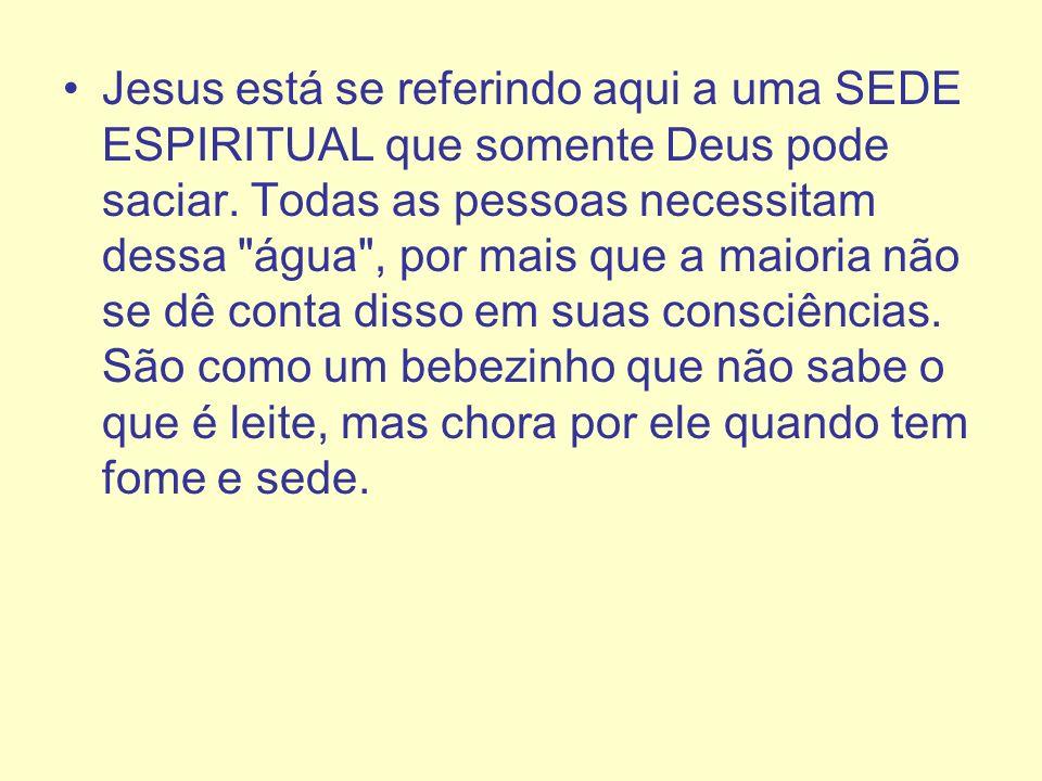 Jesus está se referindo aqui a uma SEDE ESPIRITUAL que somente Deus pode saciar. Todas as pessoas necessitam dessa