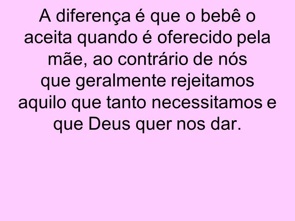 A diferença é que o bebê o aceita quando é oferecido pela mãe, ao contrário de nós que geralmente rejeitamos aquilo que tanto necessitamos e que Deus