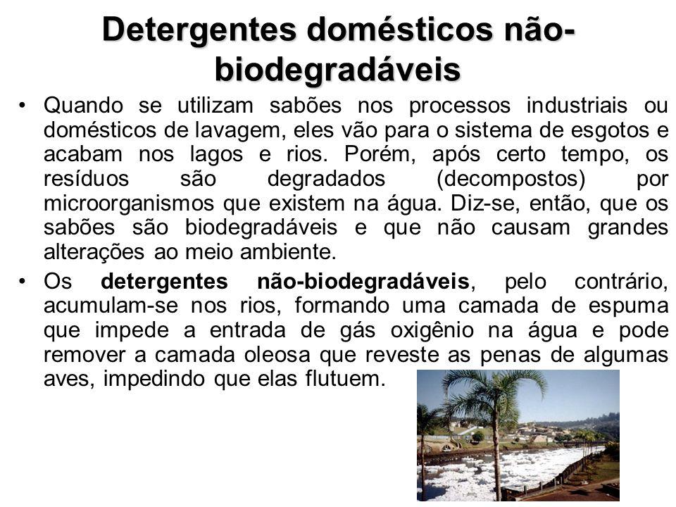 Detergentes domésticos não- biodegradáveis Quando se utilizam sabões nos processos industriais ou domésticos de lavagem, eles vão para o sistema de esgotos e acabam nos lagos e rios.