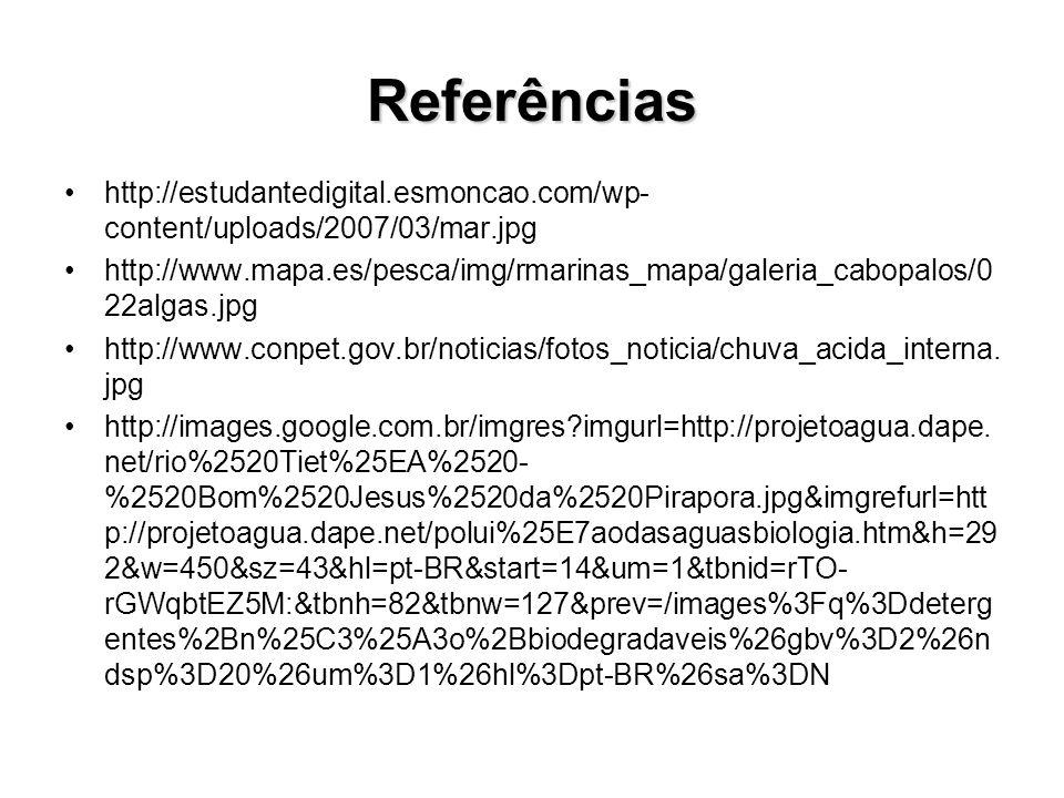 Referências http://estudantedigital.esmoncao.com/wp- content/uploads/2007/03/mar.jpg http://www.mapa.es/pesca/img/rmarinas_mapa/galeria_cabopalos/0 22algas.jpg http://www.conpet.gov.br/noticias/fotos_noticia/chuva_acida_interna.