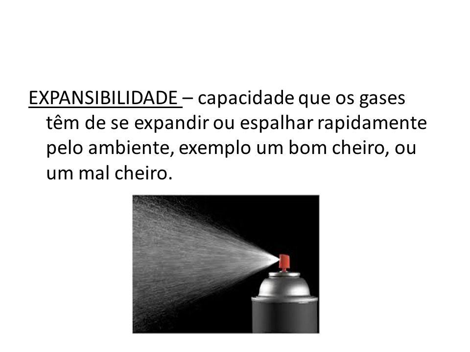 EXPANSIBILIDADE – capacidade que os gases têm de se expandir ou espalhar rapidamente pelo ambiente, exemplo um bom cheiro, ou um mal cheiro.