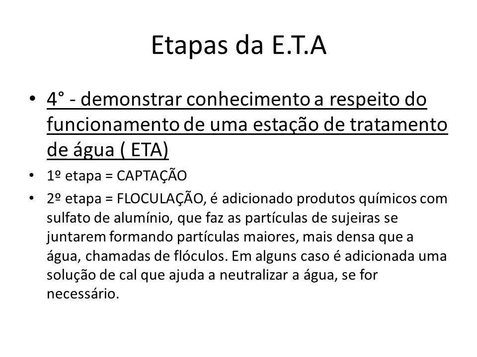 Etapas da E.T.A 4° - demonstrar conhecimento a respeito do funcionamento de uma estação de tratamento de água ( ETA) 1º etapa = CAPTAÇÃO 2º etapa = FL