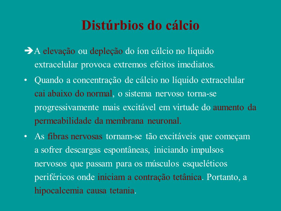 Distúrbios do cálcio A elevação ou depleção do íon cálcio no líquido extracelular provoca extremos efeitos imediatos. Quando a concentração de cálcio