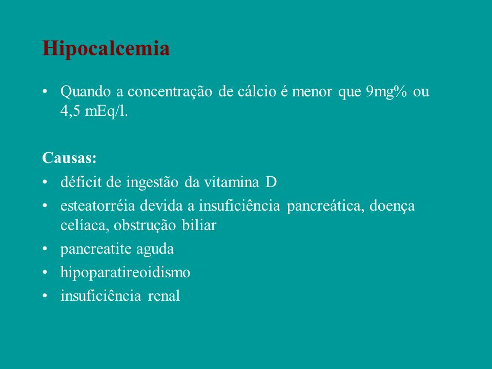 Hipocalcemia Quando a concentração de cálcio é menor que 9mg% ou 4,5 mEq/l. Causas: déficit de ingestão da vitamina D esteatorréia devida a insuficiên