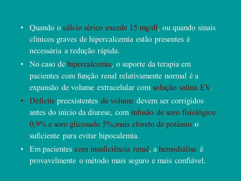 Quando o cálcio sérico excede 15 mg/dl, ou quando sinais clínicos graves de hipercalcemia estão presentes é necessária a redução rápida. No caso de hi