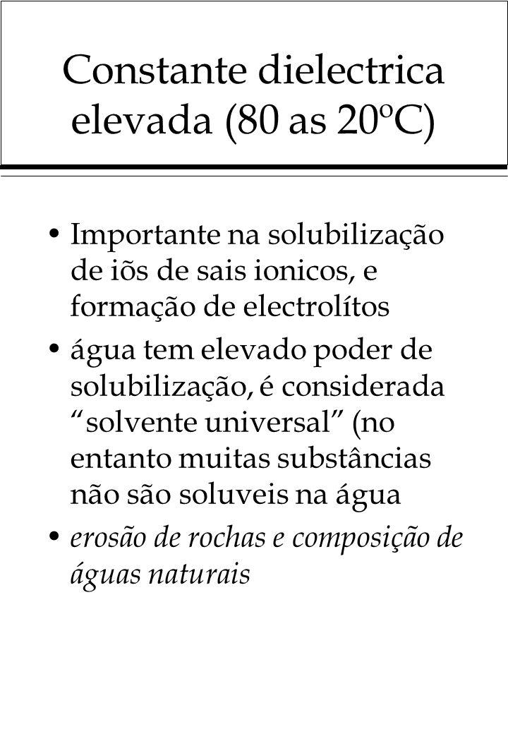 Constante dielectrica elevada (80 as 20ºC) Importante na solubilização de iõs de sais ionicos, e formação de electrolítos água tem elevado poder de so