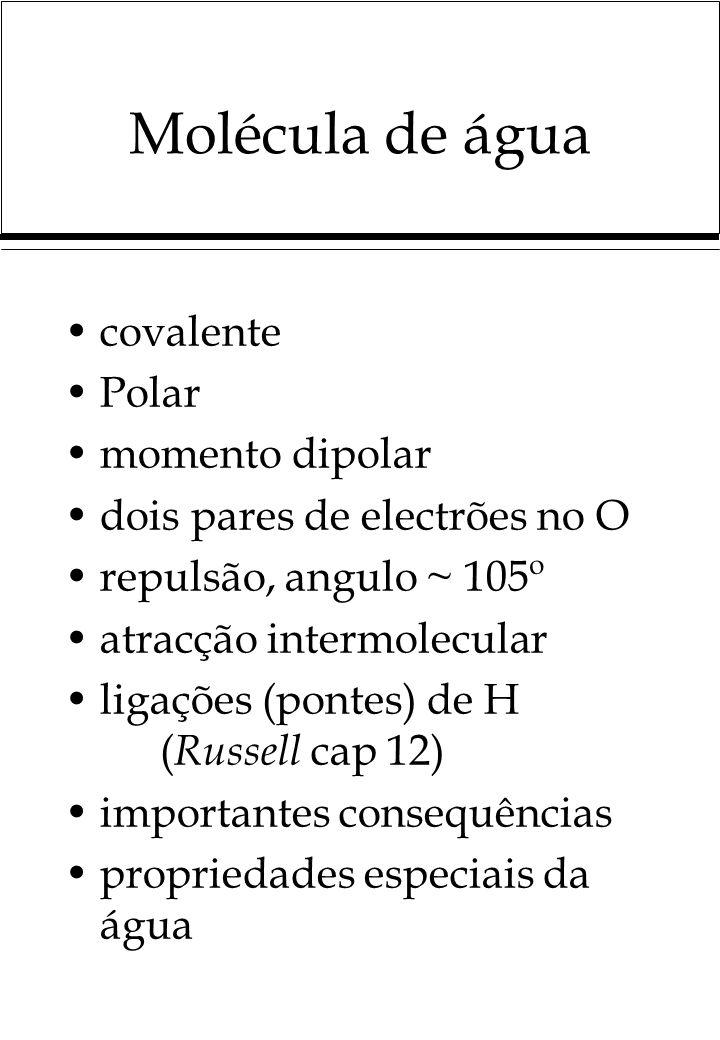 Molécula de água covalente Polar momento dipolar dois pares de electrões no O repulsão, angulo ~ 105º atracção intermolecular ligações (pontes) de H ( Russell cap 12) importantes consequências propriedades especiais da água