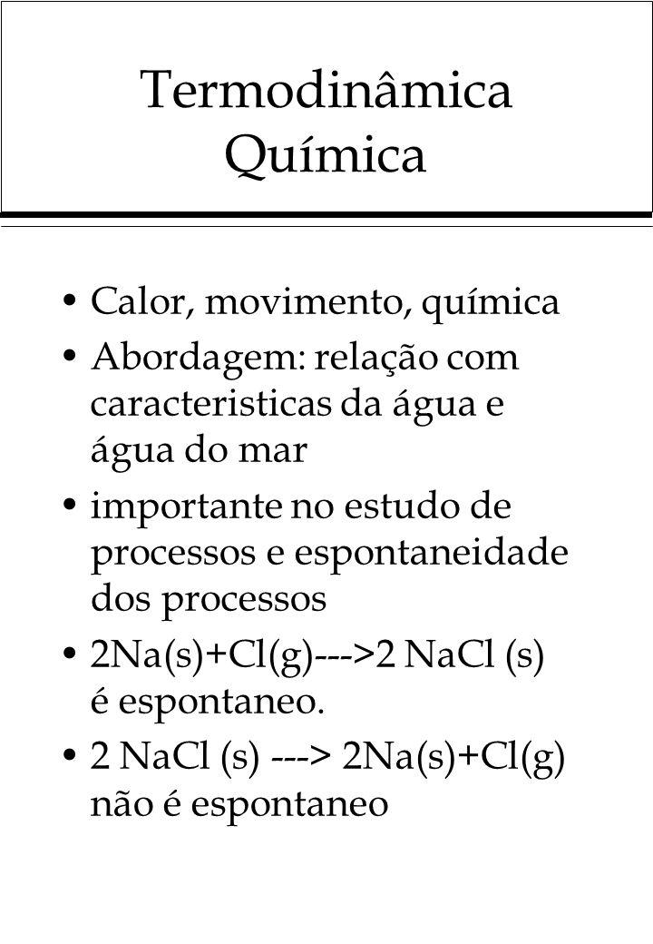 Termodinâmica Química Calor, movimento, química Abordagem: relação com caracteristicas da água e água do mar importante no estudo de processos e espontaneidade dos processos 2Na(s)+Cl(g)--->2 NaCl (s) é espontaneo.