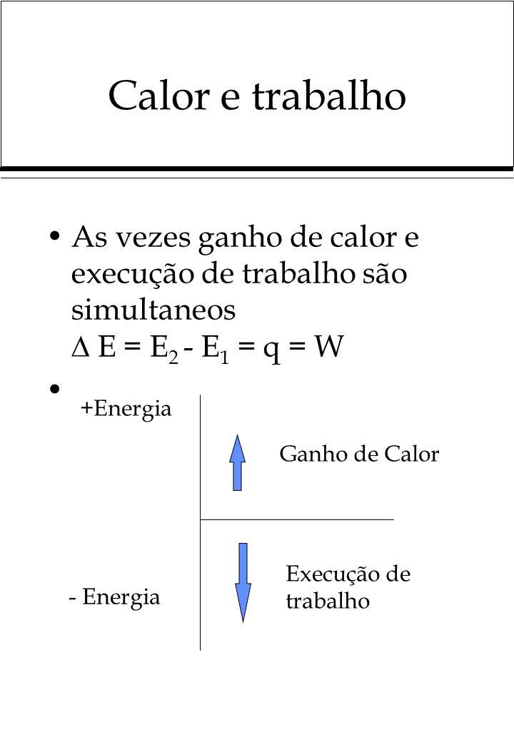 Calor e trabalho As vezes ganho de calor e execução de trabalho são simultaneos E = E 2 - E 1 = q = W +Energia - Energia Ganho de Calor Execução de tr