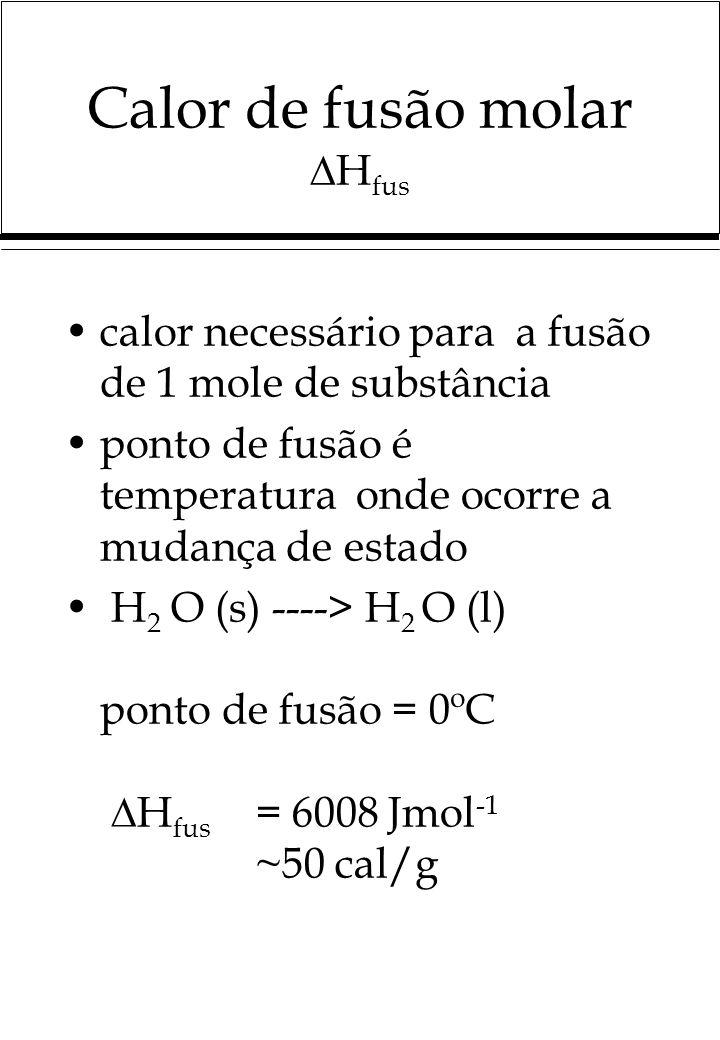 Calor de fusão molar H fus calor necessário para a fusão de 1 mole de substância ponto de fusão é temperatura onde ocorre a mudança de estado H 2 O (s) ----> H 2 O (l) ponto de fusão = 0ºC H fus = 6008 Jmol -1 ~50 cal/g